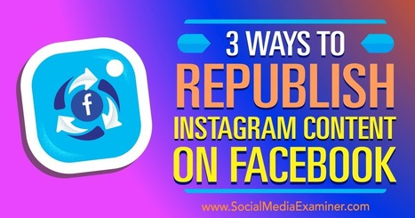 3 Ways to Republish Instagram Content on Facebook : Social Media Examiner | Digital Content Marketing | Scoop.it