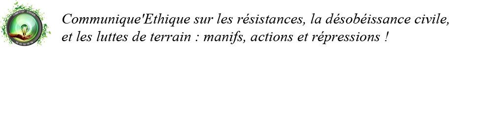 Communique'Ethique sur les résistances, la désobéissance civile, les luttes de terrain, manifs, actions et répressions