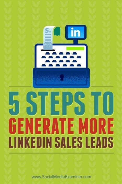 5 Steps to Generate More LinkedIn Sales Leads : Social Media Examiner | Linkedin for Business Marketing | Scoop.it