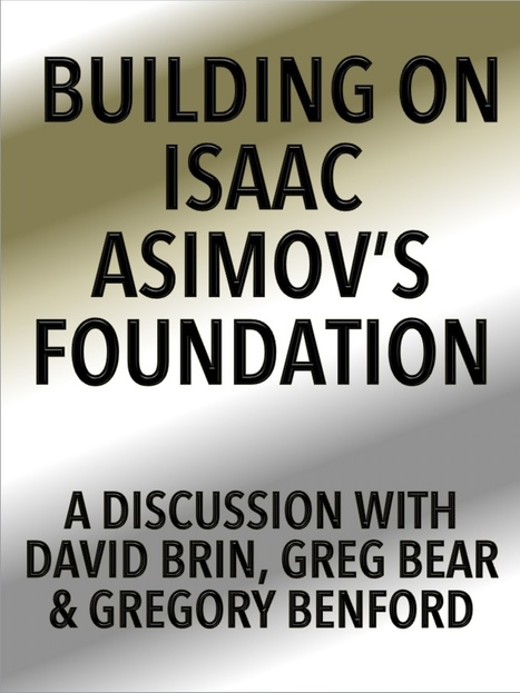 Building on Isaac Asimov's Foundation: An Eaton Discussion with David Brin, Greg Bear and Gregory Benford | Interviews with David Brin | Scoop.it