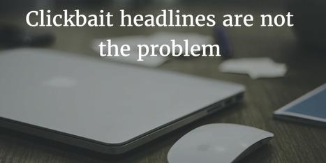 Clickbait headlines are not the problem - The Storyteller Marketer | Digital Brand Marketing | Scoop.it