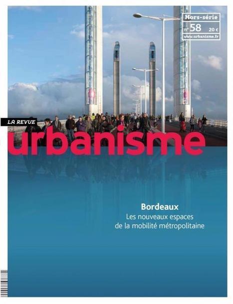 Revue Urbanisme N°58 (Hors série) : Bordeaux, nouveaux espaces de la mobilité métropolitaine | Déplacements-mobilités | Scoop.it