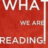 WHAT WE ARE READING!