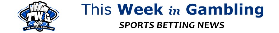This Week in Gambling - Sports Betting News