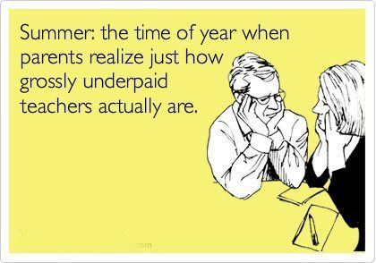 summer: the time of year when parents realize just how grossly underpaid teachers actually are   Noticias, Recursos y Contenidos sobre Aprendizaje   Scoop.it