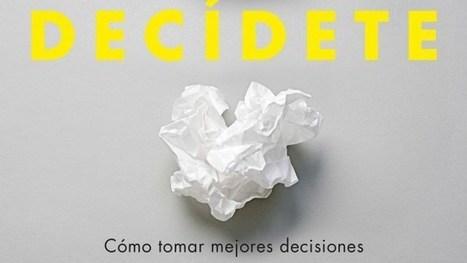 Decídete: cómo tomar mejores decisiones | #TuitOrienta | Scoop.it