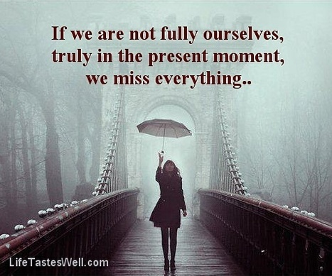 If we are not fully ourselves, truly in the present moment, we miss everything. | Indigenous Spirituality | Scoop.it