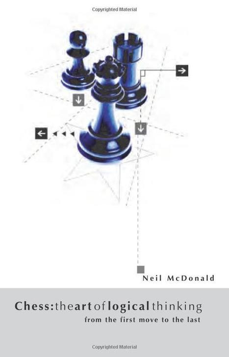 The Art of Logical Thinking – From the First Move to the Last – Neil McDonald | Chess on the net | Scoop.it