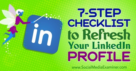 7-Step Checklist to Refresh Your LinkedIn Profile : Social Media Examiner | LinkedIn for business and Social Selling | Scoop.it