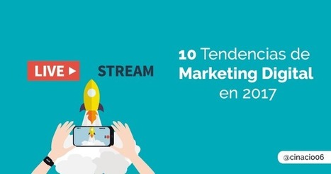 10 tendencias de Marketing Digital que triunfarán en 2017 | cinacio06 | Scoop.it