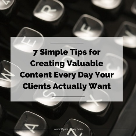 7 Simple Tips For Creating Valuable Content Every Day Your Clients Actually Want | EdTechSharing | Scoop.it