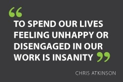 """To spend our lives feeling unhappy or disengaged in our work is insanity"" - Chris Atkinson #quote 