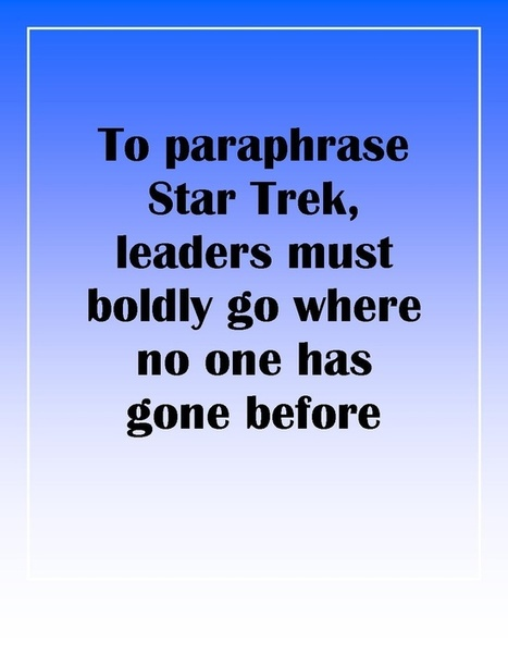 To paraphrase Star Trek, leaders must boldly go where no one has gone before.   Leadership   Scoop.it