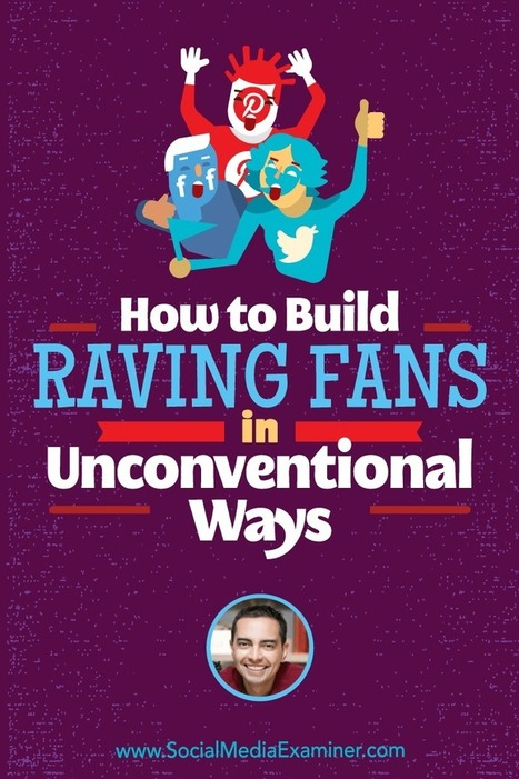 How to Build Raving Fans in Unconventional Ways : Social Media Examiner | Internet Marketing | Scoop.it