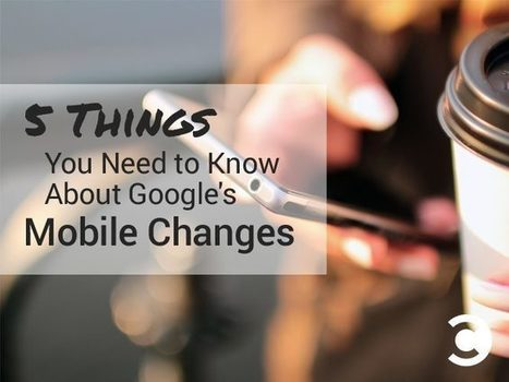 5 Things You Need to Know About Google's Mobile Changes | Convince and Convert | Web information Specialist | Scoop.it