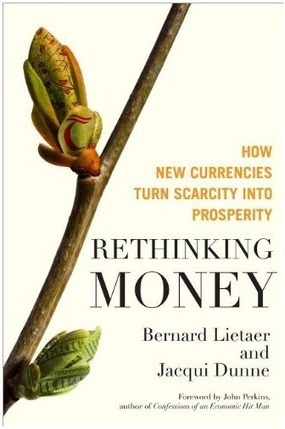 Rethinking Money, How new currencies turn scarcity into prosperity by Jacqui Dunne and Bernard Lietaer | Currency Solutions for a Wiser World | P2P search for New Politics & Economics | Scoop.it